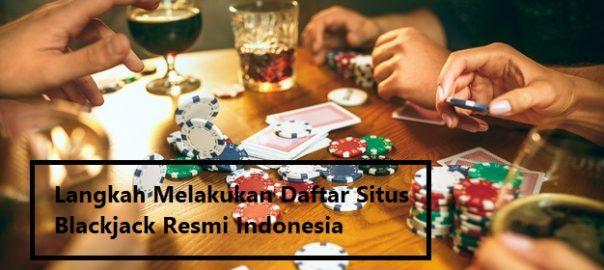 Langkah Melakukan Daftar Situs Blackjack Resmi Indonesia